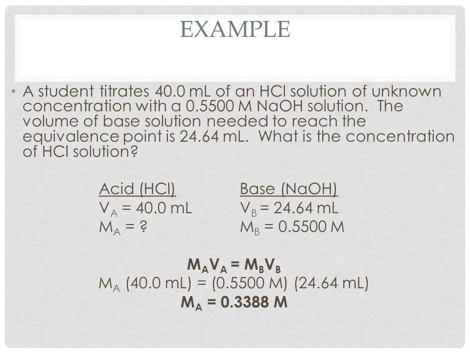 EXAMPLE A student titrates 40.0 mL of an HCl solution of unknown concentration with a 0.5500 M NaOH solution. The volume of base solution needed to re