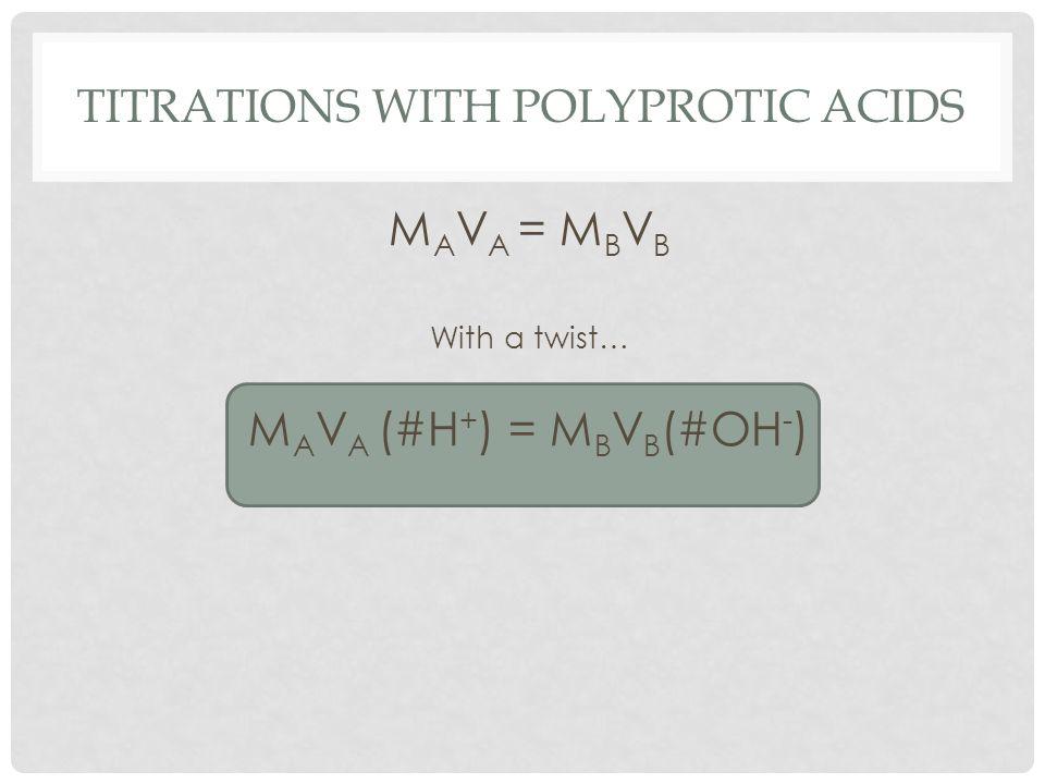 TITRATIONS WITH POLYPROTIC ACIDS M A V A = M B V B With a twist… M A V A (#H + ) = M B V B (#OH - )