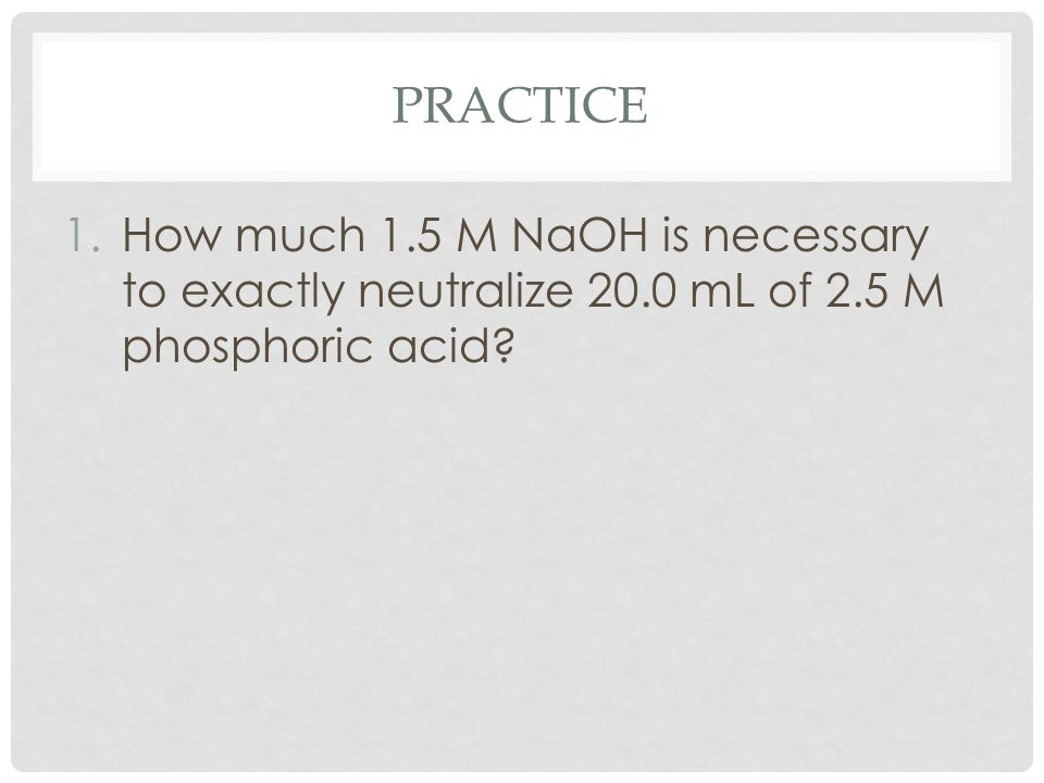 PRACTICE 1.How much 1.5 M NaOH is necessary to exactly neutralize 20.0 mL of 2.5 M phosphoric acid?