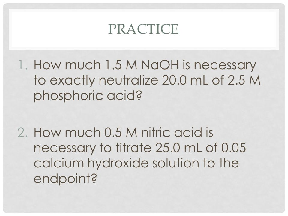 PRACTICE 1.How much 1.5 M NaOH is necessary to exactly neutralize 20.0 mL of 2.5 M phosphoric acid? 2.How much 0.5 M nitric acid is necessary to titra