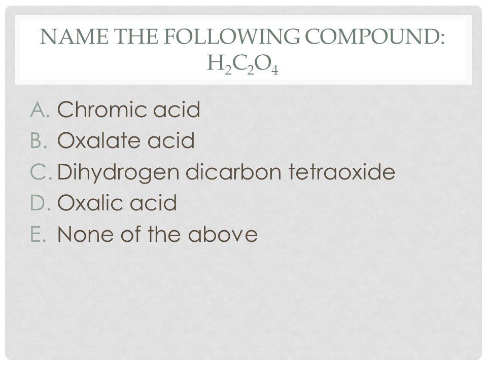 NAME THE FOLLOWING COMPOUND: H 2 C 2 O 4 A.Chromic acid B.Oxalate acid C.Dihydrogen dicarbon tetraoxide D.Oxalic acid E.None of the above