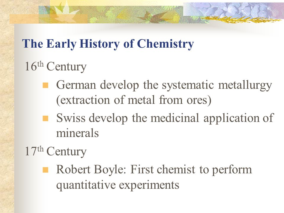 The Early History of Chemistry 16 th Century German develop the systematic metallurgy (extraction of metal from ores) Swiss develop the medicinal appl