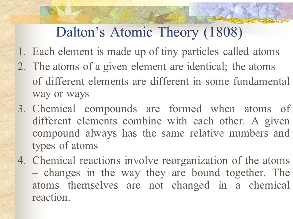 Dalton's Atomic Theory (1808) 1. Each element is made up of tiny particles called atoms 2. The atoms of a given element are identical; the atoms of di