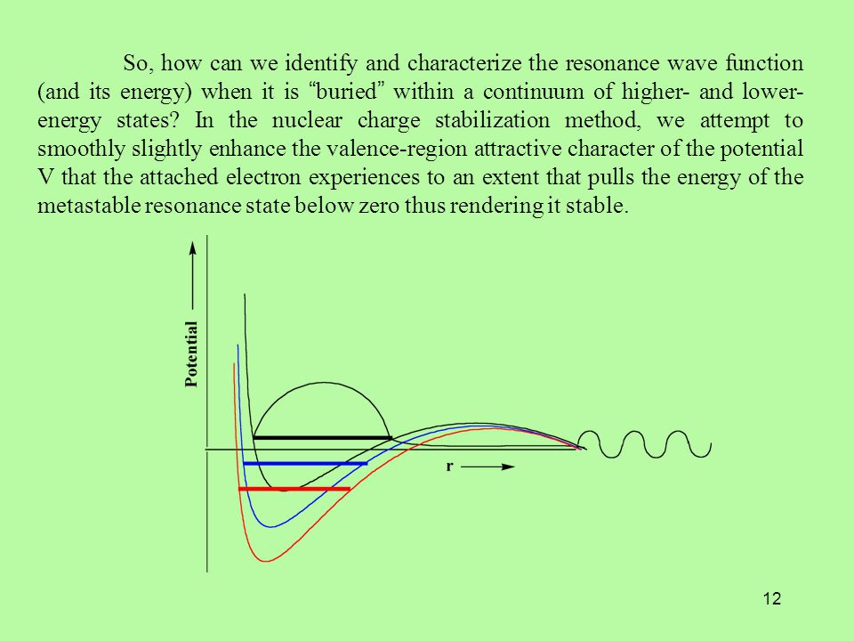 12 So, how can we identify and characterize the resonance wave function (and its energy) when it is buried within a continuum of higher- and lower- energy states.