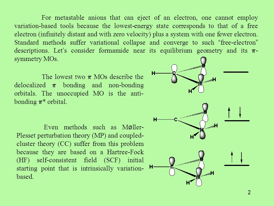 2 For metastable anions that can eject of an electron, one cannot employ variation-based tools because the lowest-energy state corresponds to that of a free electron (infinitely distant and with zero velocity) plus a system with one fewer electron.