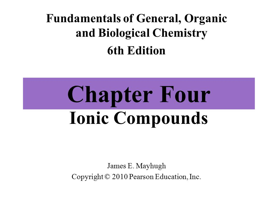 Chapter Four Ionic Compounds Fundamentals of General, Organic and Biological Chemistry 6th Edition James E.