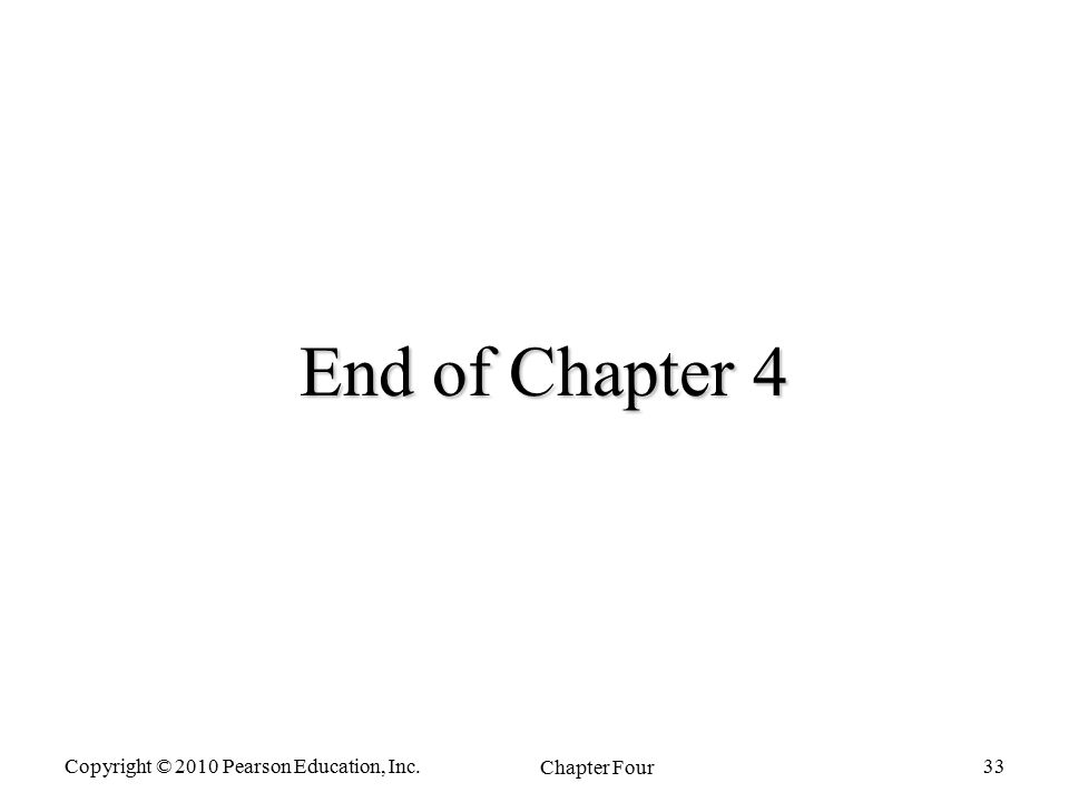 Copyright © 2010 Pearson Education, Inc. Chapter Four 33 End of Chapter 4