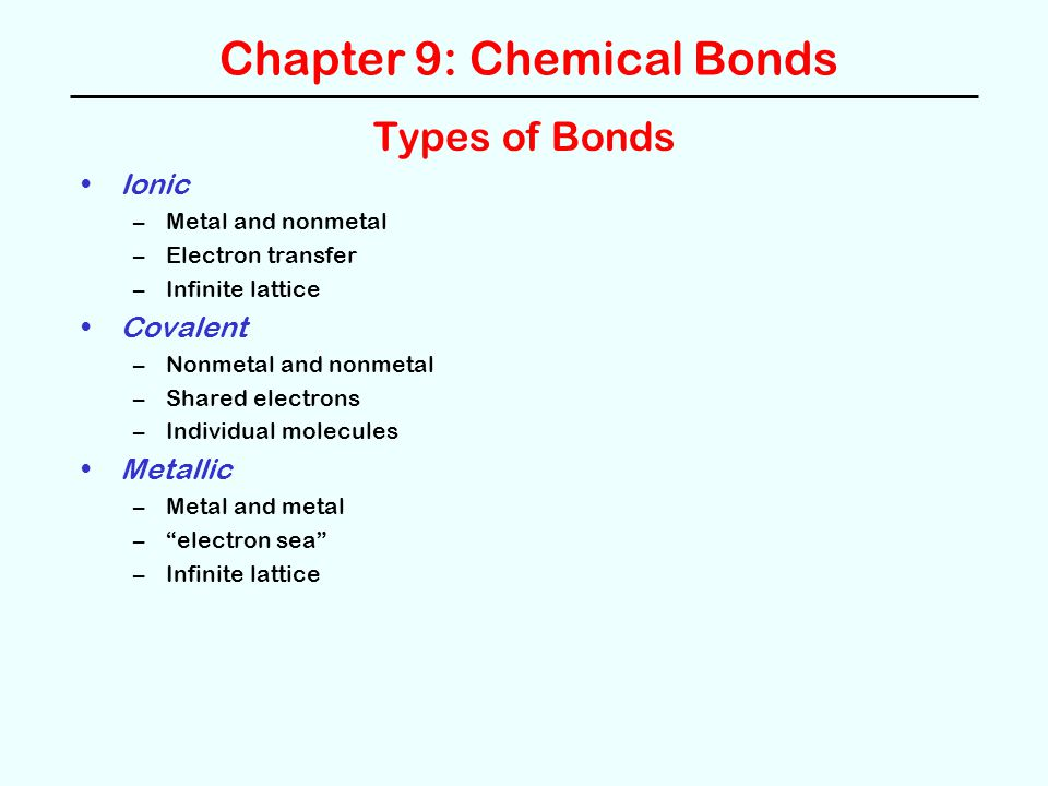 Chapter 9: Chemical Bonds Types of Bonds Ionic –Metal and nonmetal –Electron transfer –Infinite lattice Covalent –Nonmetal and nonmetal –Shared electrons –Individual molecules Metallic –Metal and metal – electron sea –Infinite lattice