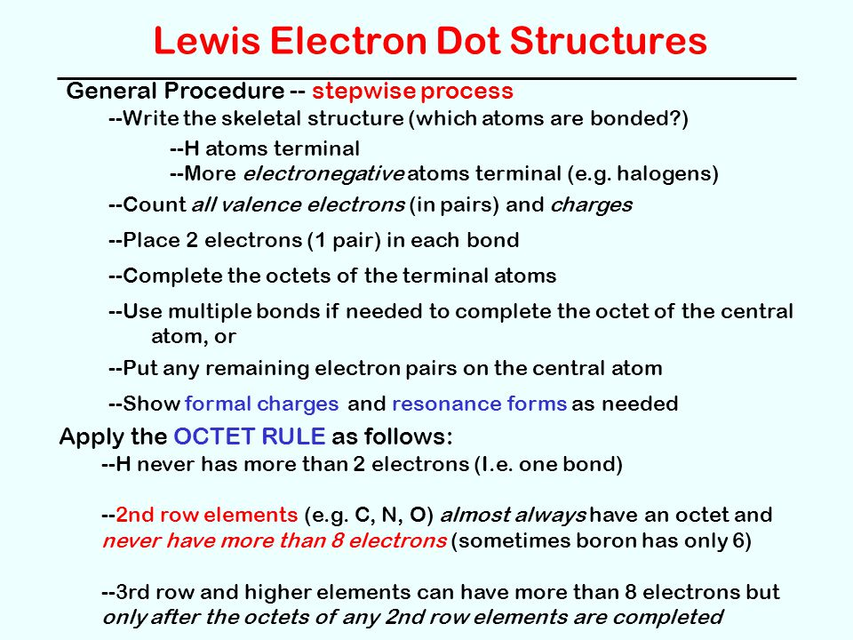 Lewis Electron Dot Structures General Procedure -- stepwise process --Write the skeletal structure (which atoms are bonded ) --H atoms terminal --More electronegative atoms terminal (e.g.
