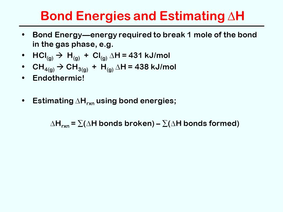 Bond Energies and Estimating  H Bond Energy—energy required to break 1 mole of the bond in the gas phase, e.g.