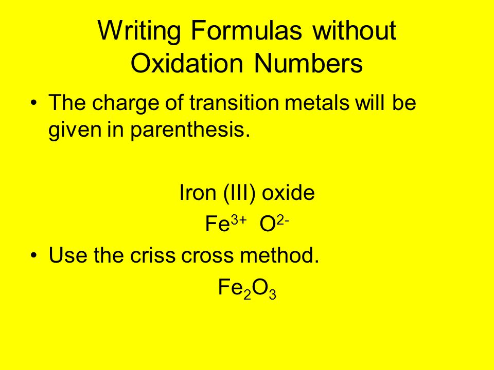 The charge of transition metals will be given in parenthesis. Iron (III) oxide Fe 3+ O 2- Use the criss cross method. Fe 2 O 3