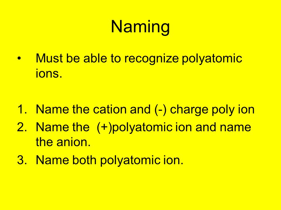Naming Must be able to recognize polyatomic ions. 1.Name the cation and (-) charge poly ion 2.Name the (+)polyatomic ion and name the anion. 3.Name bo