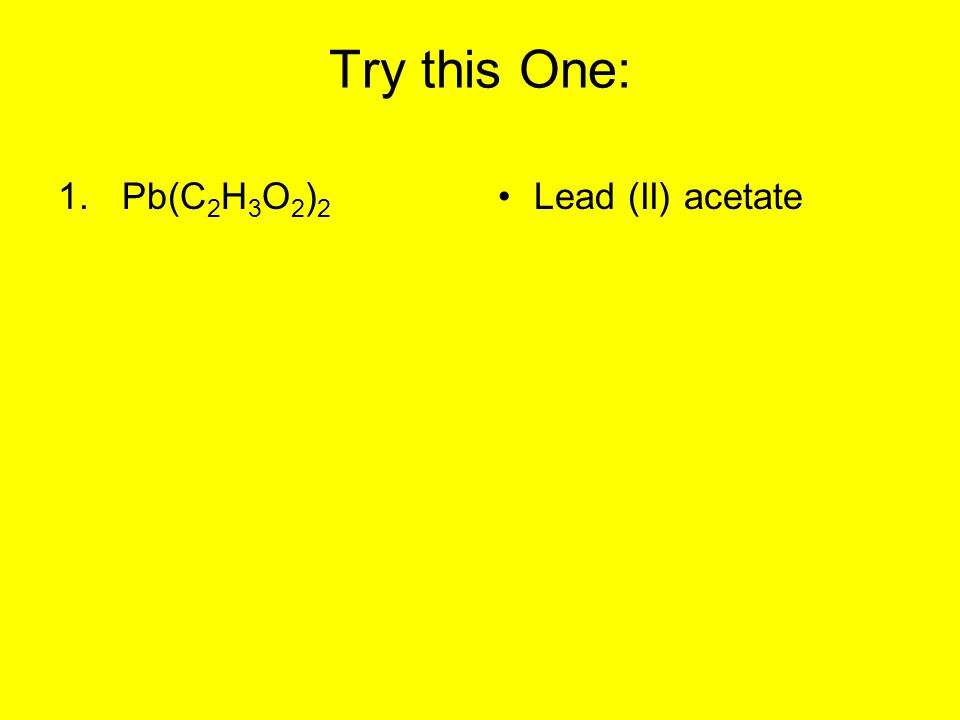 Try this One: 1.Pb(C 2 H 3 O 2 ) 2 Lead (II) acetate