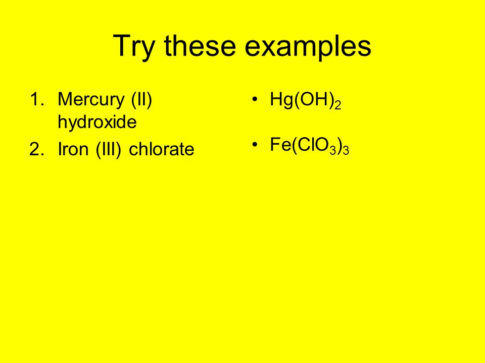 Try these examples 1.Mercury (II) hydroxide 2.Iron (III) chlorate Hg(OH) 2 Fe(ClO 3 ) 3