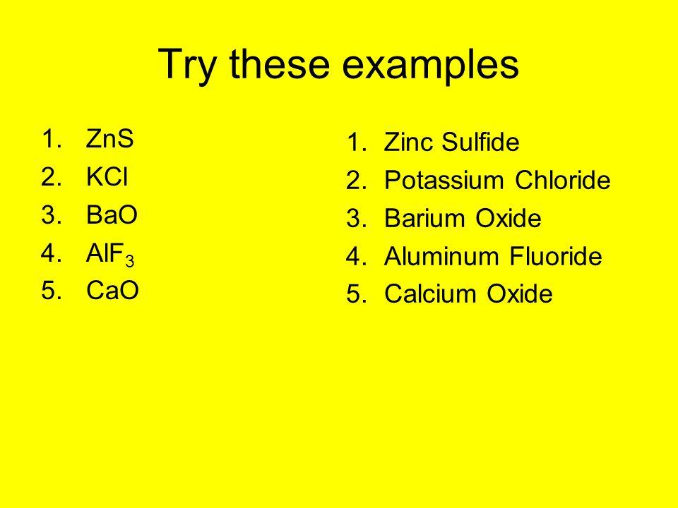 Try these examples 1.ZnS 2.KCl 3.BaO 4.AlF 3 5.CaO 1.Zinc Sulfide 2.Potassium Chloride 3.Barium Oxide 4.Aluminum Fluoride 5.Calcium Oxide