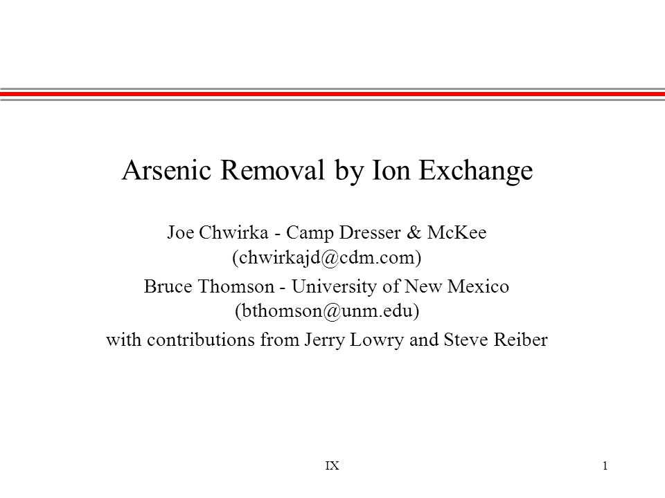 IX1 Arsenic Removal by Ion Exchange Joe Chwirka - Camp Dresser & McKee (chwirkajd@cdm.com) Bruce Thomson - University of New Mexico (bthomson@unm.edu)
