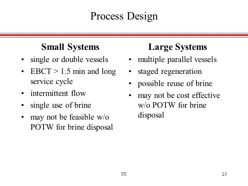 IX23 Process Design Small Systems single or double vessels EBCT > 1.5 min and long service cycle intermittent flow single use of brine may not be feas