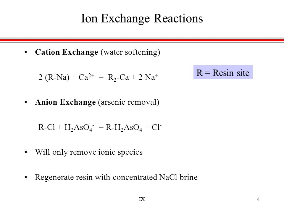 IX4 Ion Exchange Reactions Cation Exchange (water softening) 2 (R-Na) + Ca 2+ = R 2 -Ca + 2 Na + Anion Exchange (arsenic removal) R-Cl + H 2 AsO 4 - =