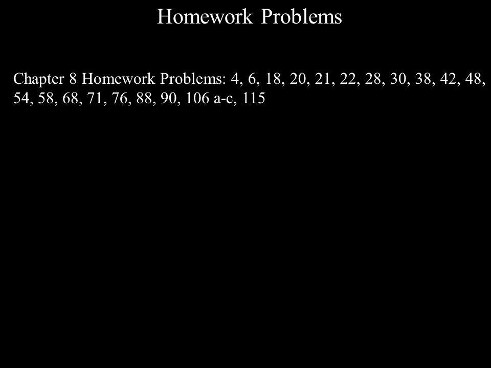 Homework Problems Chapter 8 Homework Problems: 4, 6, 18, 20, 21, 22, 28, 30, 38, 42, 48, 54, 58, 68, 71, 76, 88, 90, 106 a-c, 115
