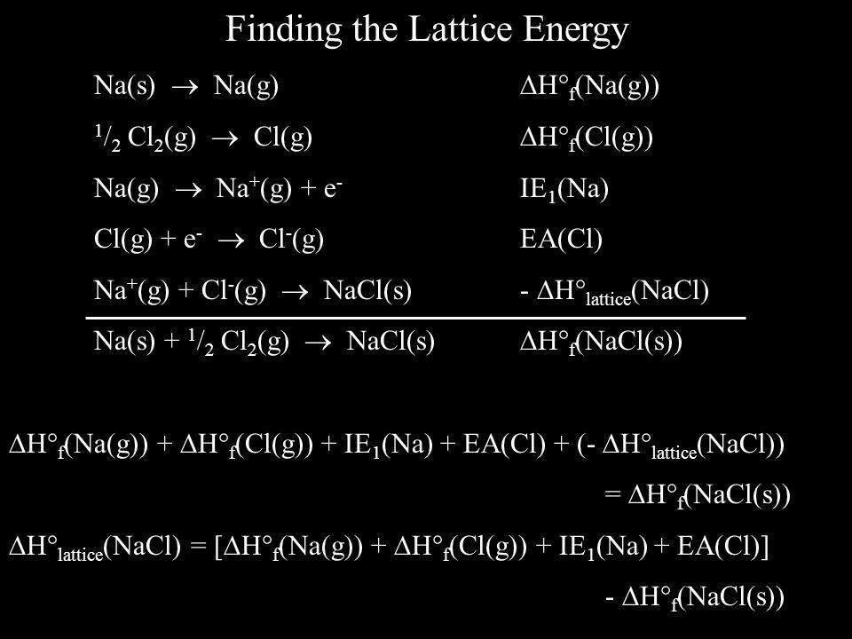 Finding the Lattice Energy Na(s)  Na(g)  H  f (Na(g)) 1 / 2 Cl 2 (g)  Cl(g)  H  f (Cl(g)) Na(g)  Na + (g) + e - IE 1 (Na) Cl(g) + e -  Cl - (g)EA(Cl) Na + (g) + Cl - (g)  NaCl(s) -  H  lattice (NaCl) Na(s) + 1 / 2 Cl 2 (g)  NaCl(s)  H  f (NaCl(s))  H  f (Na(g)) +  H  f (Cl(g)) + IE 1 (Na) + EA(Cl) + (-  H  lattice (NaCl)) =  H  f (NaCl(s))  H  lattice (NaCl) = [  H  f (Na(g)) +  H  f (Cl(g)) + IE 1 (Na) + EA(Cl)] -  H  f (NaCl(s))