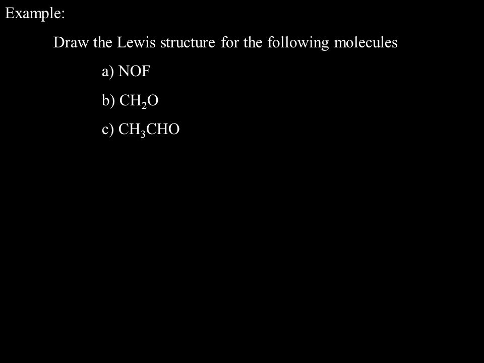 Example: Draw the Lewis structure for the following molecules a) NOF b) CH 2 O c) CH 3 CHO