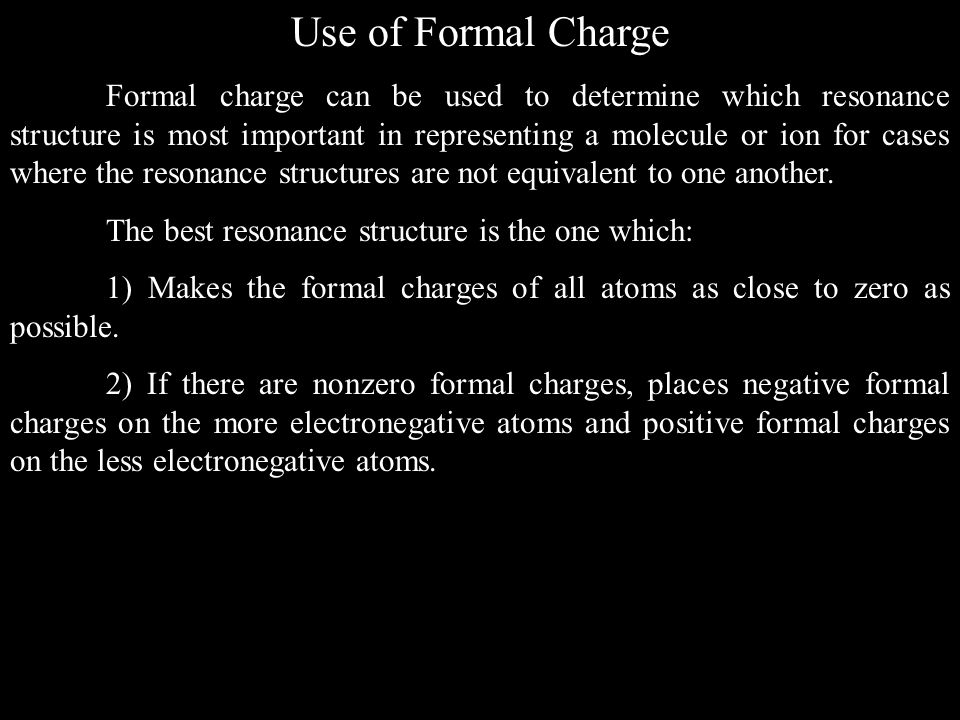 Use of Formal Charge Formal charge can be used to determine which resonance structure is most important in representing a molecule or ion for cases where the resonance structures are not equivalent to one another.