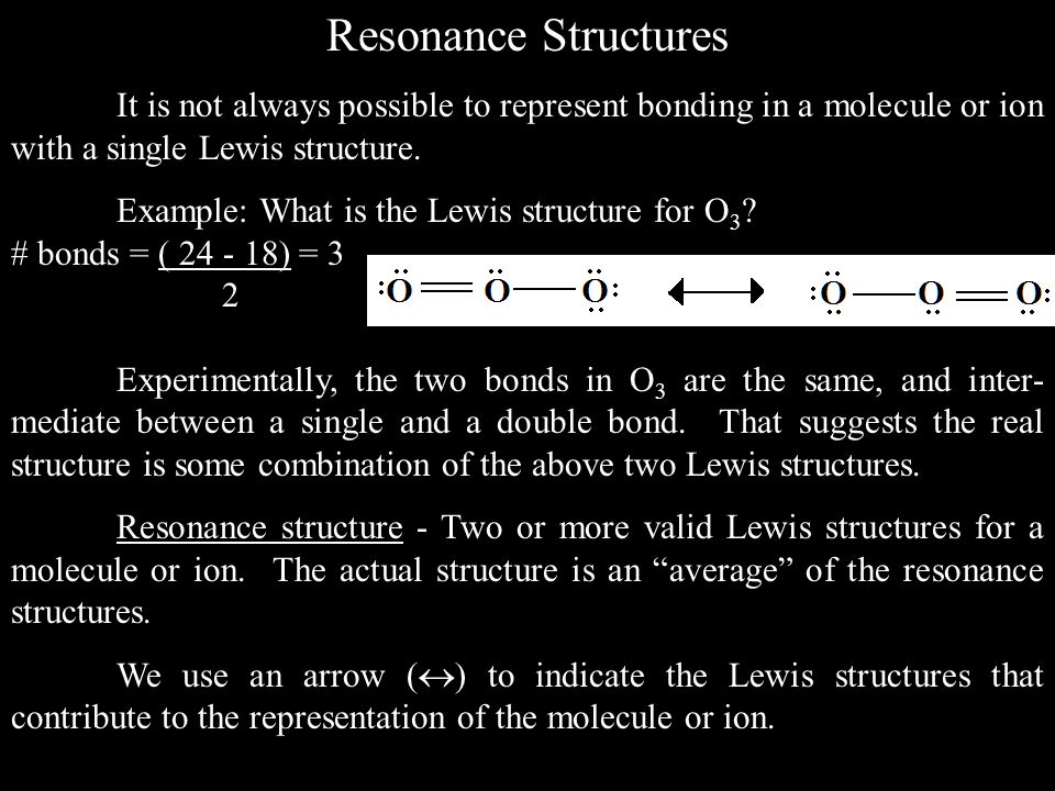Resonance Structures It is not always possible to represent bonding in a molecule or ion with a single Lewis structure.
