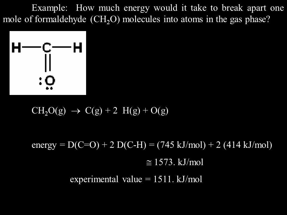 CH 2 O(g)  C(g) + 2 H(g) + O(g) energy = D(C=O) + 2 D(C-H) = (745 kJ/mol) + 2 (414 kJ/mol)  1573.