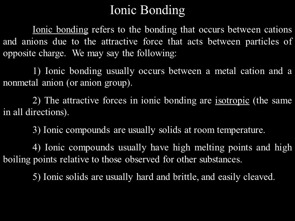 Ionic Bonding Ionic bonding refers to the bonding that occurs between cations and anions due to the attractive force that acts between particles of opposite charge.