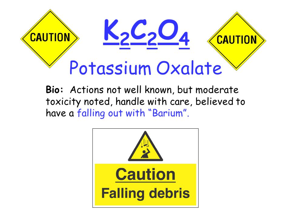 K2C2O4K2C2O4 Bio: Actions not well known, but moderate toxicity noted, handle with care, believed to have a falling out with Barium .