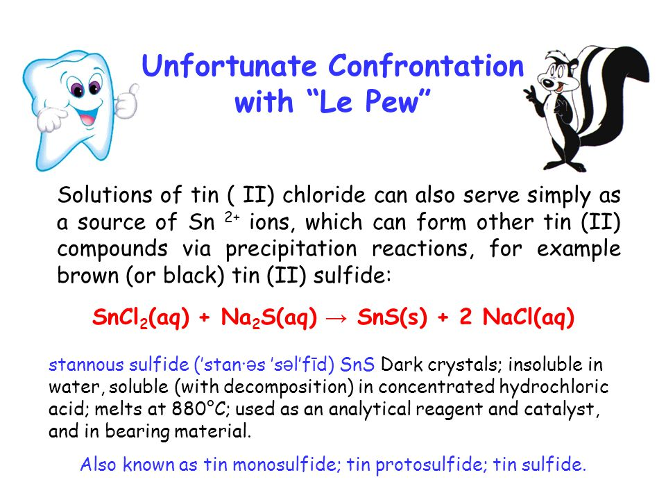 Solutions of tin ( II) chloride can also serve simply as a source of Sn 2+ ions, which can form other tin (II) compounds via precipitation reactions, for example brown (or black) tin (II) sulfide: Unfortunate Confrontation with Le Pew SnCl 2 (aq) + Na 2 S(aq) → SnS(s) + 2 NaCl(aq) stannous sulfide (′stan· ə s ′s ə l′f ī d) SnS Dark crystals; insoluble in water, soluble (with decomposition) in concentrated hydrochloric acid; melts at 880°C; used as an analytical reagent and catalyst, and in bearing material.