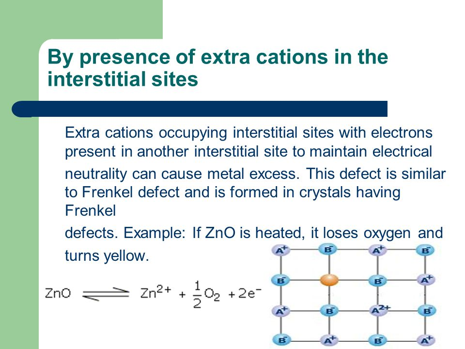 By presence of extra cations in the interstitial sites Extra cations occupying interstitial sites with electrons present in another interstitial site