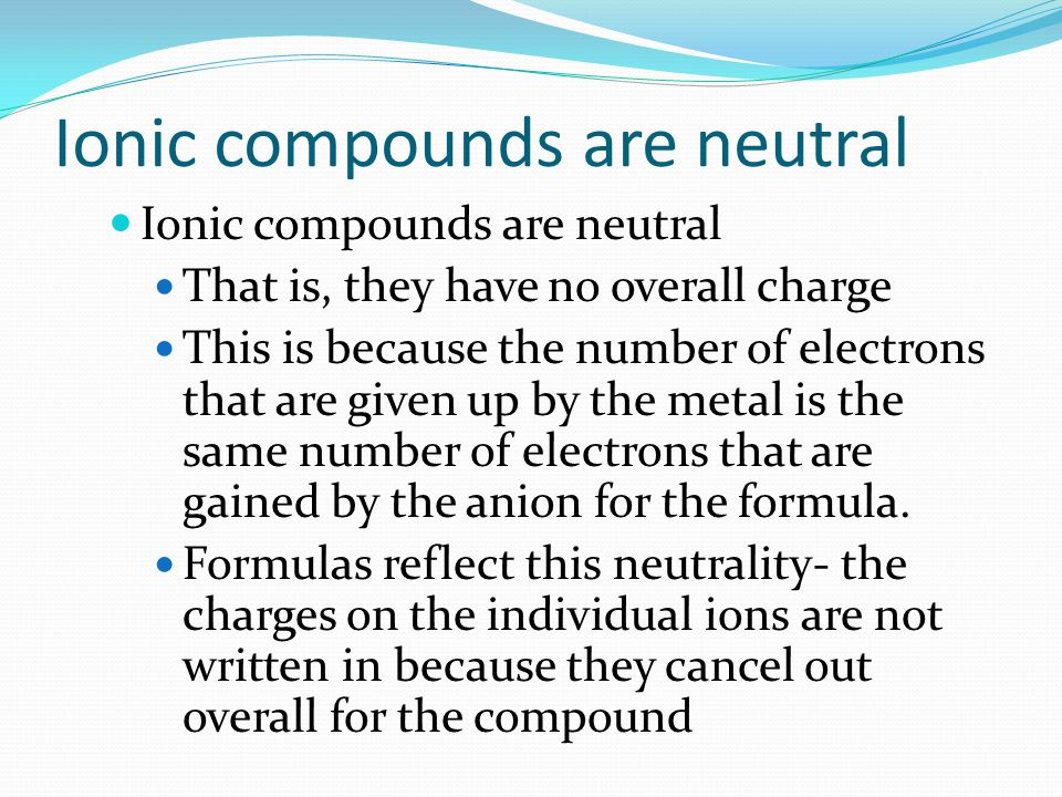 Ionic compounds are neutral That is, they have no overall charge This is because the number of electrons that are given up by the metal is the same number of electrons that are gained by the anion for the formula.