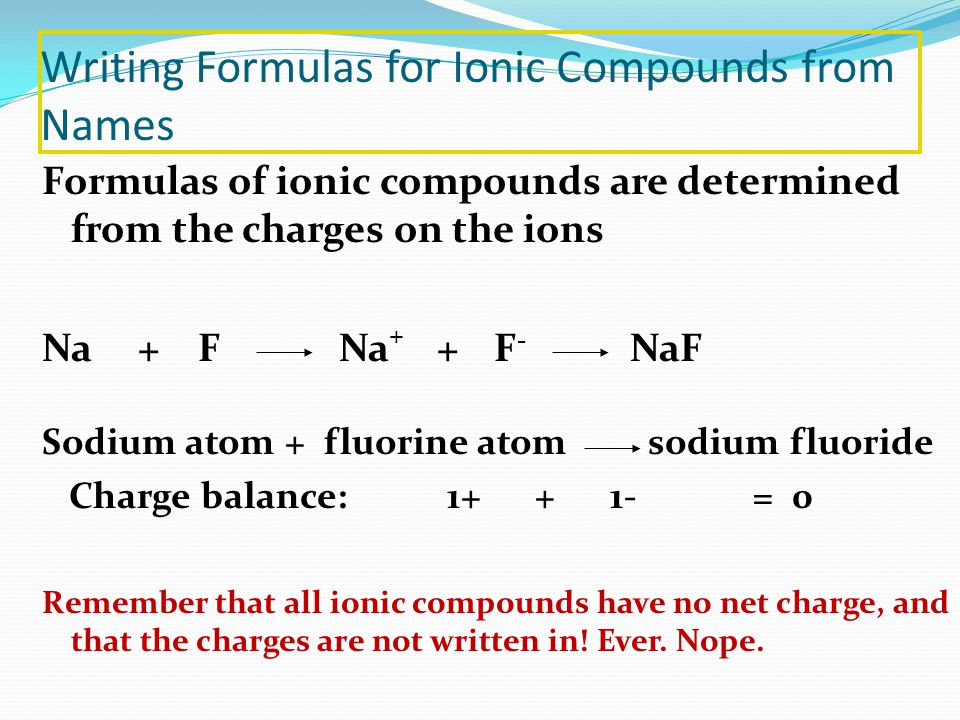 Writing Formulas for Ionic Compounds from Names Formulas of ionic compounds are determined from the charges on the ions Na + F Na + + F - NaF Sodium atom + fluorine atom sodium fluoride Charge balance: 1+ + 1- = 0 Remember that all ionic compounds have no net charge, and that the charges are not written in.