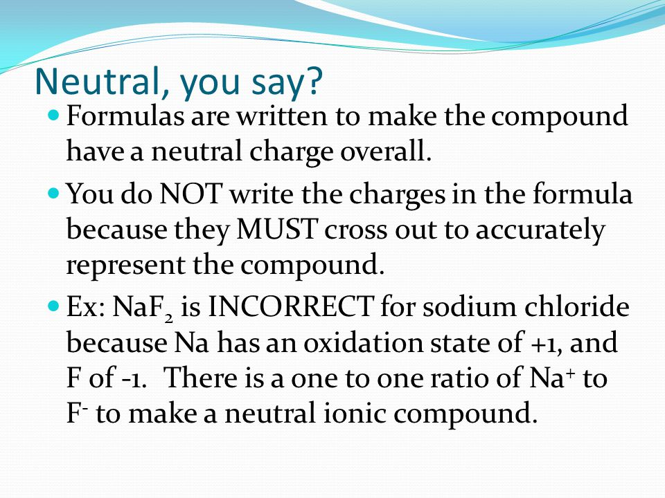 Neutral, you say. Formulas are written to make the compound have a neutral charge overall.