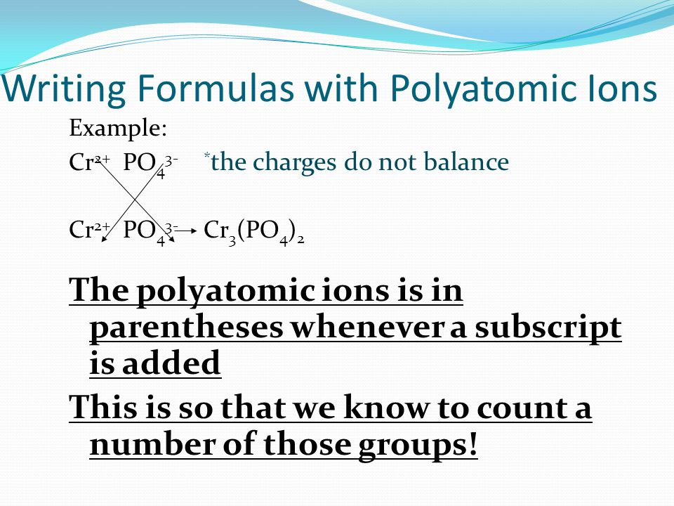 Writing Formulas with Polyatomic Ions Example: Cr 2+ PO 4 3-* the charges do not balance Cr 2+ PO 4 3- Cr 3 (PO 4 ) 2 The polyatomic ions is in parentheses whenever a subscript is added This is so that we know to count a number of those groups!