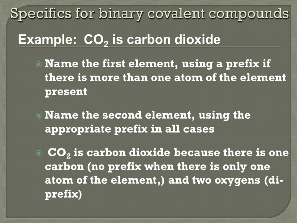  Name the first element, using a prefix if there is more than one atom of the element present  Name the second element, using the appropriate prefix in all cases  CO 2 is carbon dioxide because there is one carbon (no prefix when there is only one atom of the element,) and two oxygens (di- prefix) Example: Example: CO 2 is carbon dioxide