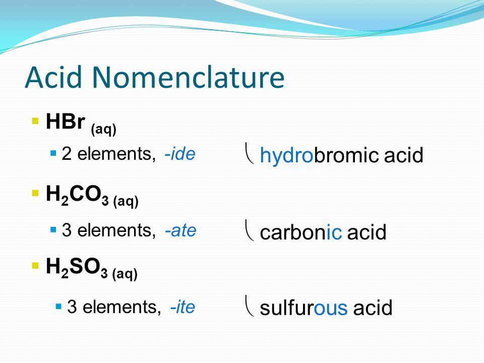  HBr (aq)  H 2 CO 3 (aq)  H 2 SO 3 (aq)  2 elements, -ide  3 elements, -ate  3 elements, -ite  hydrobromic acid  carbonic acid  sulfurous acid Acid Nomenclature