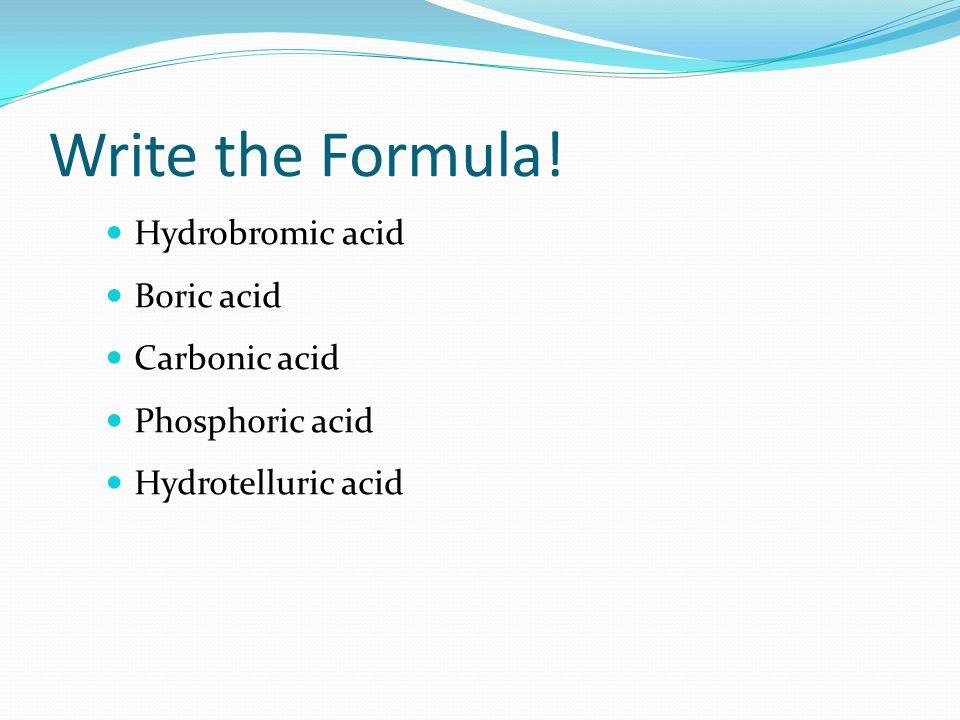 Write the Formula! Hydrobromic acid Boric acid Carbonic acid Phosphoric acid Hydrotelluric acid