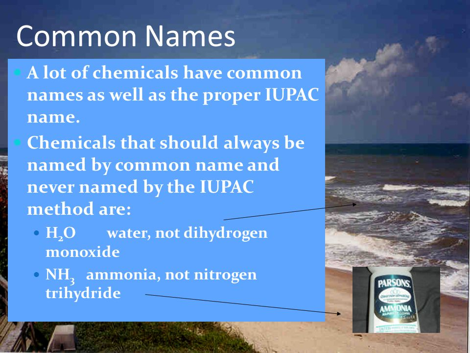 Common Names A lot of chemicals have common names as well as the proper IUPAC name.