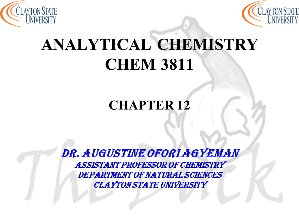 ANALYTICAL CHEMISTRY CHEM 3811 CHAPTER 12 DR. AUGUSTINE OFORI AGYEMAN Assistant professor of chemistry Department of natural sciences Clayton state un