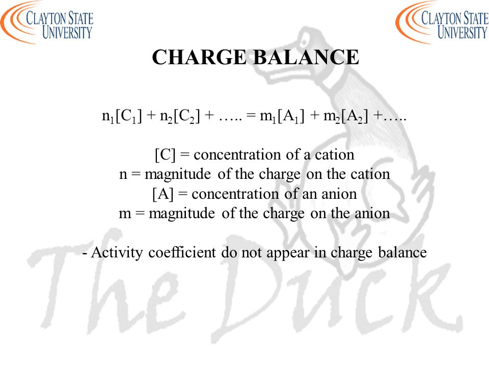 CHARGE BALANCE n 1 [C 1 ] + n 2 [C 2 ] + ….. = m 1 [A 1 ] + m 2 [A 2 ] +….. [C] = concentration of a cation n = magnitude of the charge on the cation