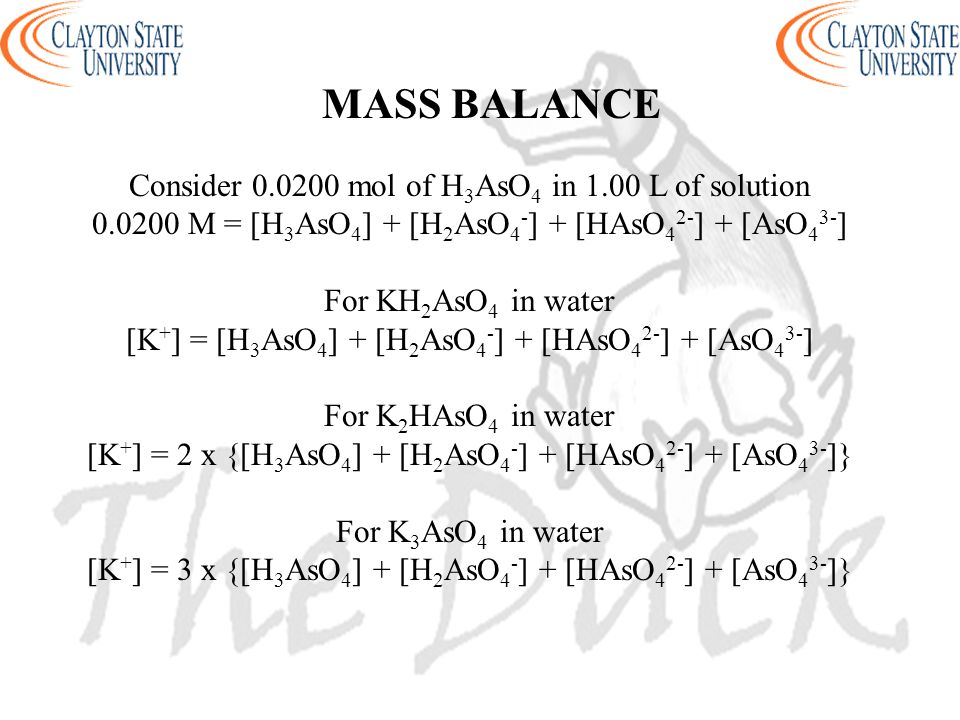 MASS BALANCE Consider 0.0200 mol of H 3 AsO 4 in 1.00 L of solution 0.0200 M = [H 3 AsO 4 ] + [H 2 AsO 4 - ] + [HAsO 4 2- ] + [AsO 4 3- ] For KH 2 AsO