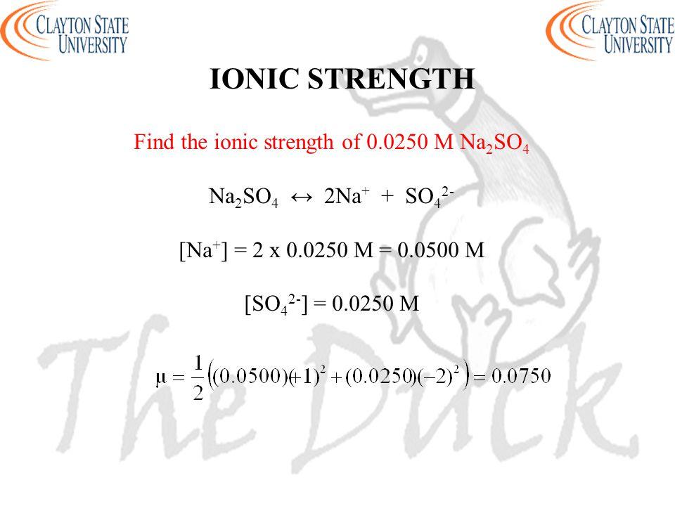 IONIC STRENGTH Find the ionic strength of 0.0250 M Na 2 SO 4 Na 2 SO 4 ↔ 2Na + + SO 4 2- [Na + ] = 2 x 0.0250 M = 0.0500 M [SO 4 2- ] = 0.0250 M