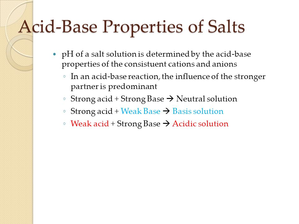 Acid-Base Properties of Salts pH of a salt solution is determined by the acid-base properties of the consistuent cations and anions ◦ In an acid-base reaction, the influence of the stronger partner is predominant ◦ Strong acid + Strong Base  Neutral solution ◦ Strong acid + Weak Base  Basis solution ◦ Weak acid + Strong Base  Acidic solution