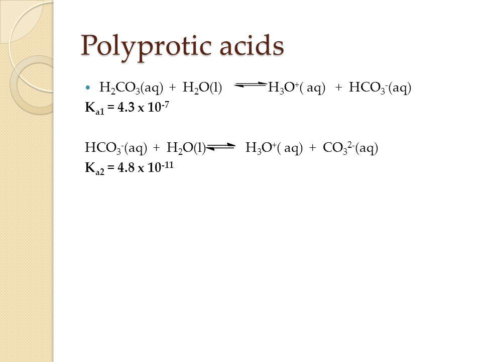 Polyprotic acids H 2 CO 3 (aq) + H 2 O(l) H 3 O + ( aq) + HCO 3 - (aq) K a1 = 4.3 x 10 -7 HCO 3 - (aq) + H 2 O(l) H 3 O + ( aq) + CO 3 2- (aq) K a2 = 4.8 x 10 -11