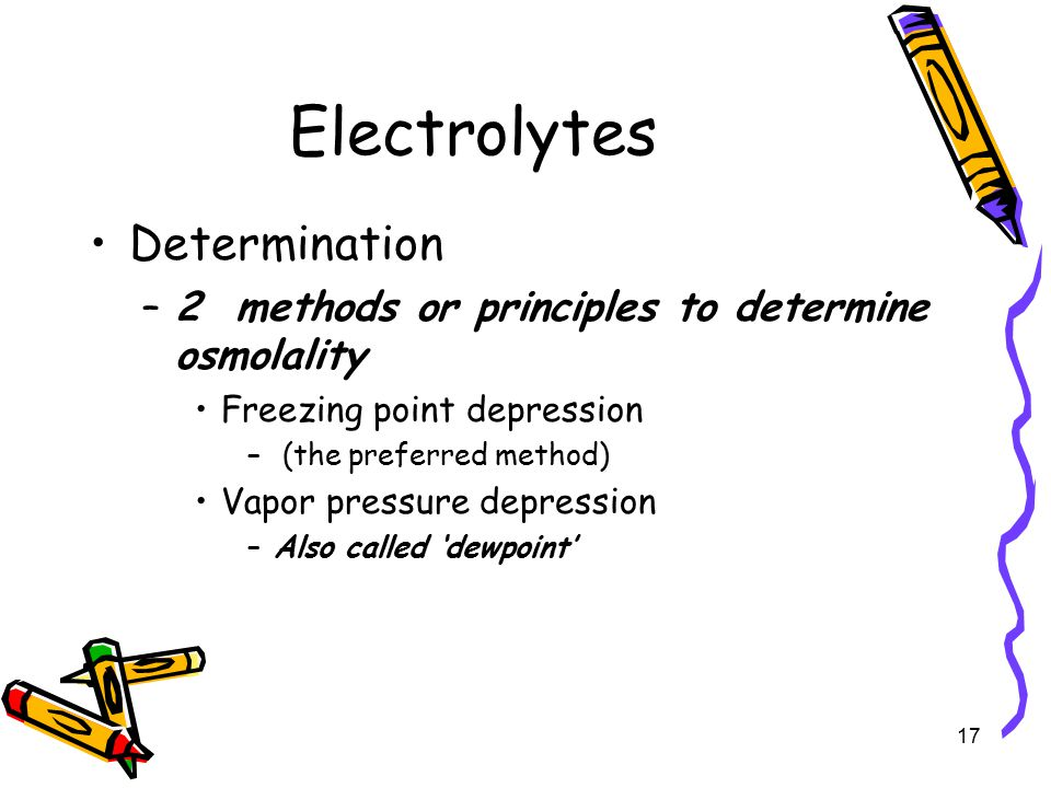 Electrolytes Determination –2 methods or principles to determine osmolality Freezing point depression – (the preferred method) Vapor pressure depression –Also called 'dewpoint' 17