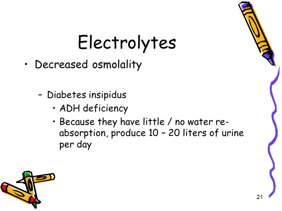 Electrolytes Decreased osmolality –Diabetes insipidus ADH deficiency Because they have little / no water re- absorption, produce 10 – 20 liters of urine per day 21