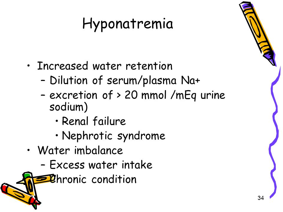 Hyponatremia Increased water retention –Dilution of serum/plasma Na+ –excretion of > 20 mmol /mEq urine sodium) Renal failure Nephrotic syndrome Water imbalance –Excess water intake –Chronic condition 34
