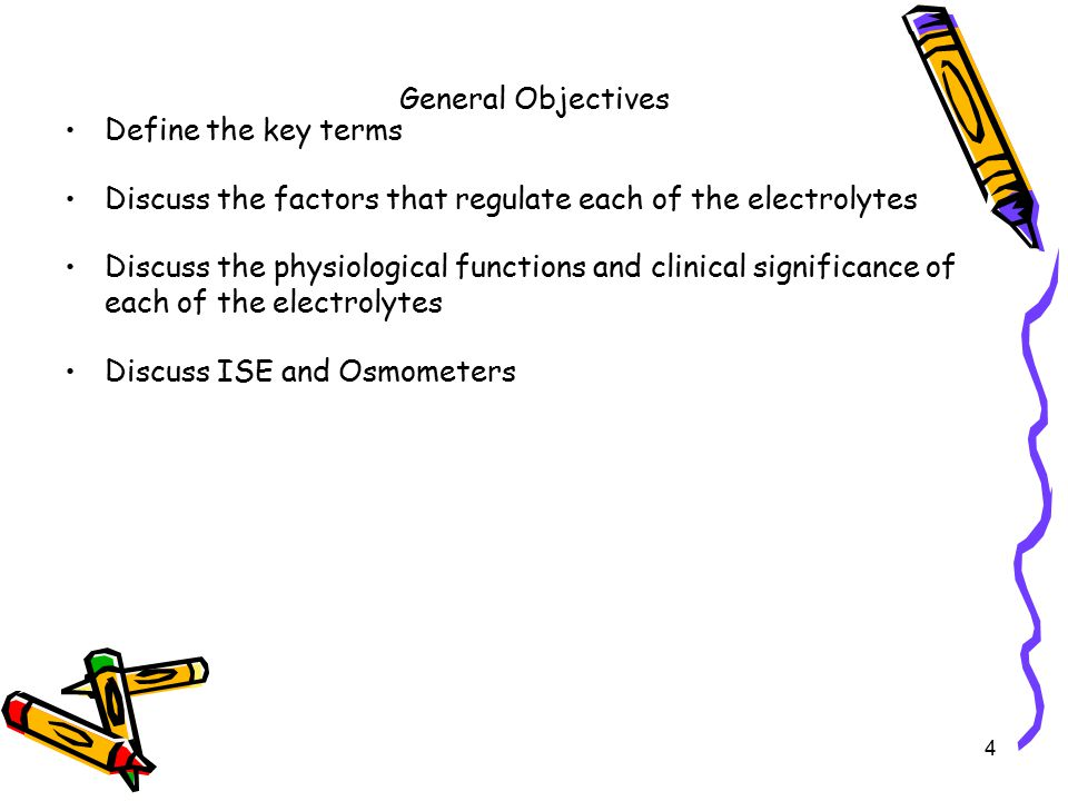 General Objectives Define the key terms Discuss the factors that regulate each of the electrolytes Discuss the physiological functions and clinical significance of each of the electrolytes Discuss ISE and Osmometers 4